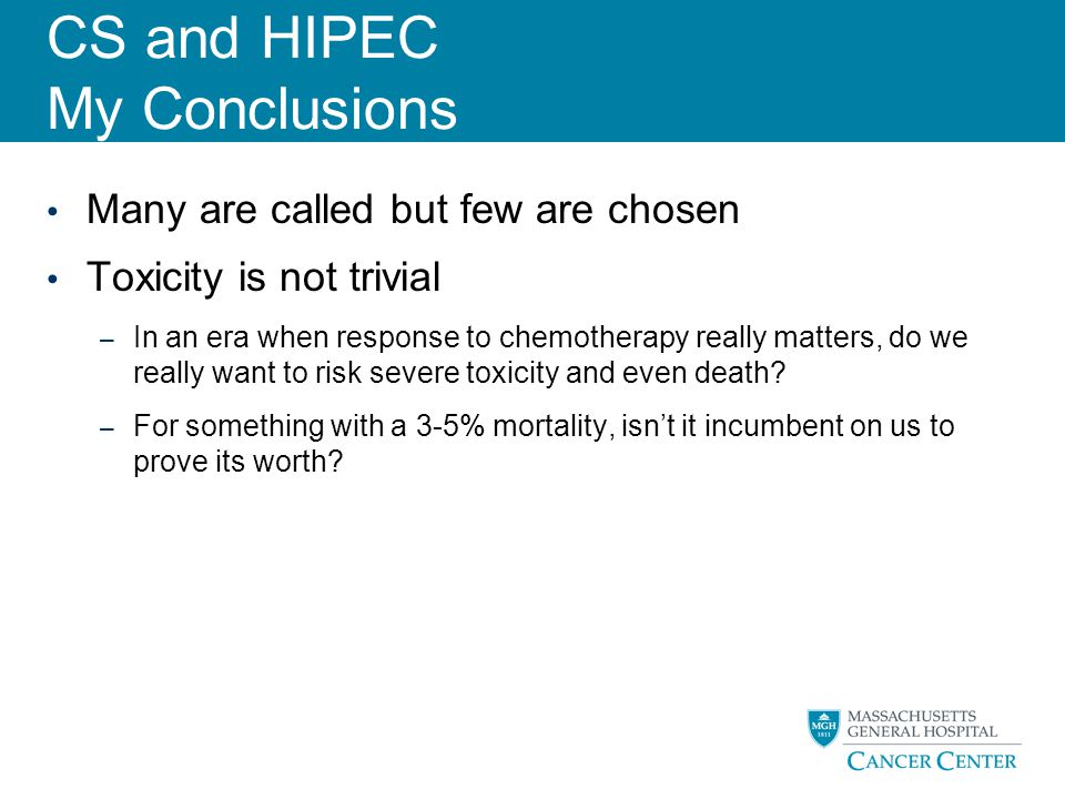 CS and HIPEC My Conclusions Many are called but few are chosen Toxicity is not trivial – In an era when response to chemotherapy really matters, do we