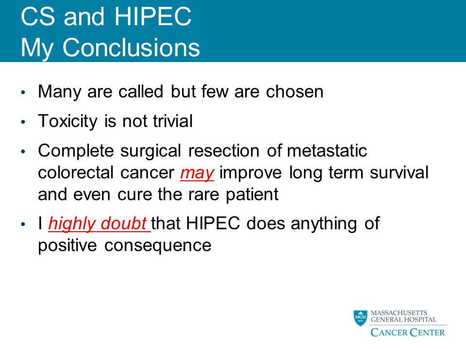 CS and HIPEC My Conclusions Many are called but few are chosen Toxicity is not trivial Complete surgical resection of metastatic colorectal cancer may