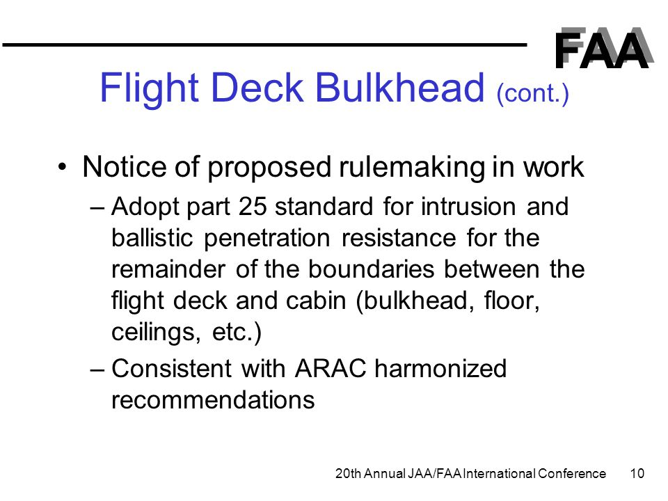 FAA 20th Annual JAA/FAA International Conference 10 Flight Deck Bulkhead (cont.) Notice of proposed rulemaking in work –Adopt part 25 standard for int