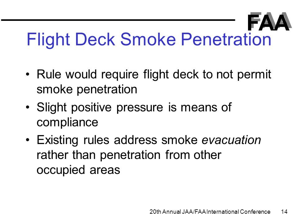 FAA 20th Annual JAA/FAA International Conference 14 Flight Deck Smoke Penetration Rule would require flight deck to not permit smoke penetration Sligh