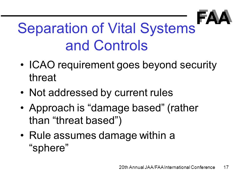 FAA 20th Annual JAA/FAA International Conference 17 Separation of Vital Systems and Controls ICAO requirement goes beyond security threat Not addresse