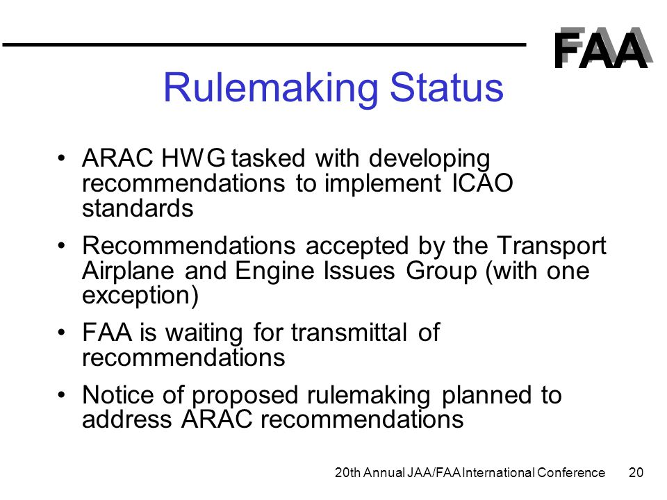 FAA 20th Annual JAA/FAA International Conference 20 Rulemaking Status ARAC HWG tasked with developing recommendations to implement ICAO standards Reco