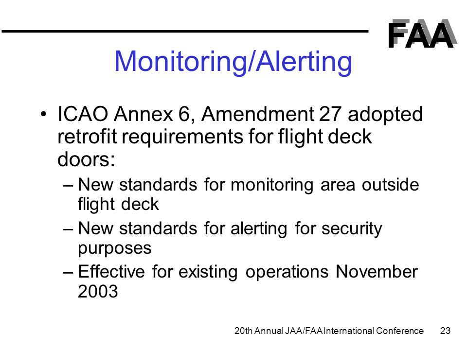 FAA 20th Annual JAA/FAA International Conference 23 Monitoring/Alerting ICAO Annex 6, Amendment 27 adopted retrofit requirements for flight deck doors