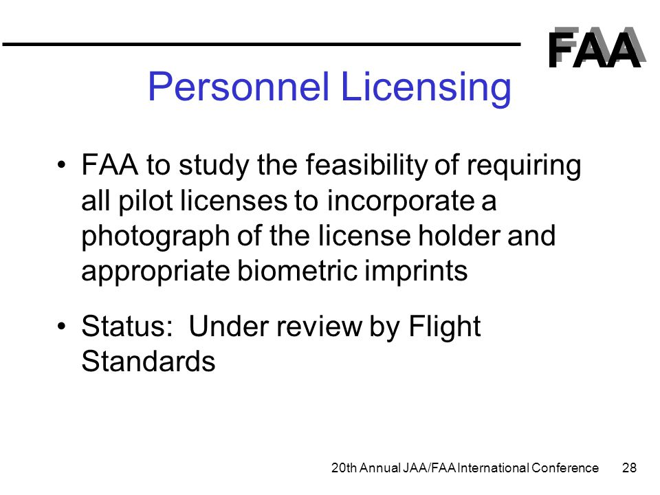 FAA 20th Annual JAA/FAA International Conference 28 Personnel Licensing FAA to study the feasibility of requiring all pilot licenses to incorporate a