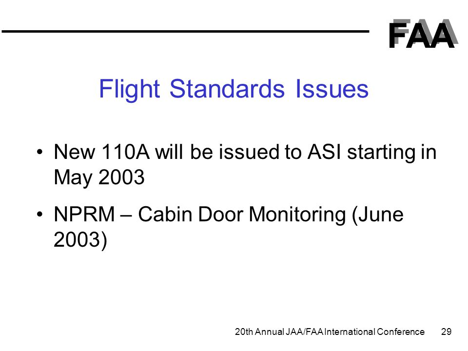 FAA 20th Annual JAA/FAA International Conference 29 Flight Standards Issues New 110A will be issued to ASI starting in May 2003 NPRM – Cabin Door Moni
