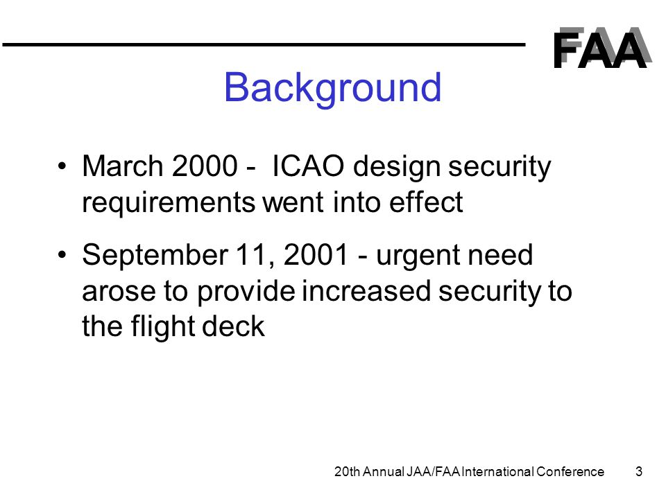 FAA 20th Annual JAA/FAA International Conference 3 Background March 2000 - ICAO design security requirements went into effect September 11, 2001 - urg