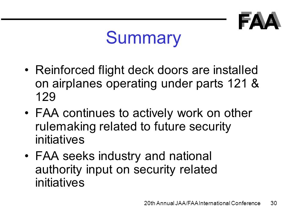 FAA 20th Annual JAA/FAA International Conference 30 Summary Reinforced flight deck doors are installed on airplanes operating under parts 121 & 129 FA