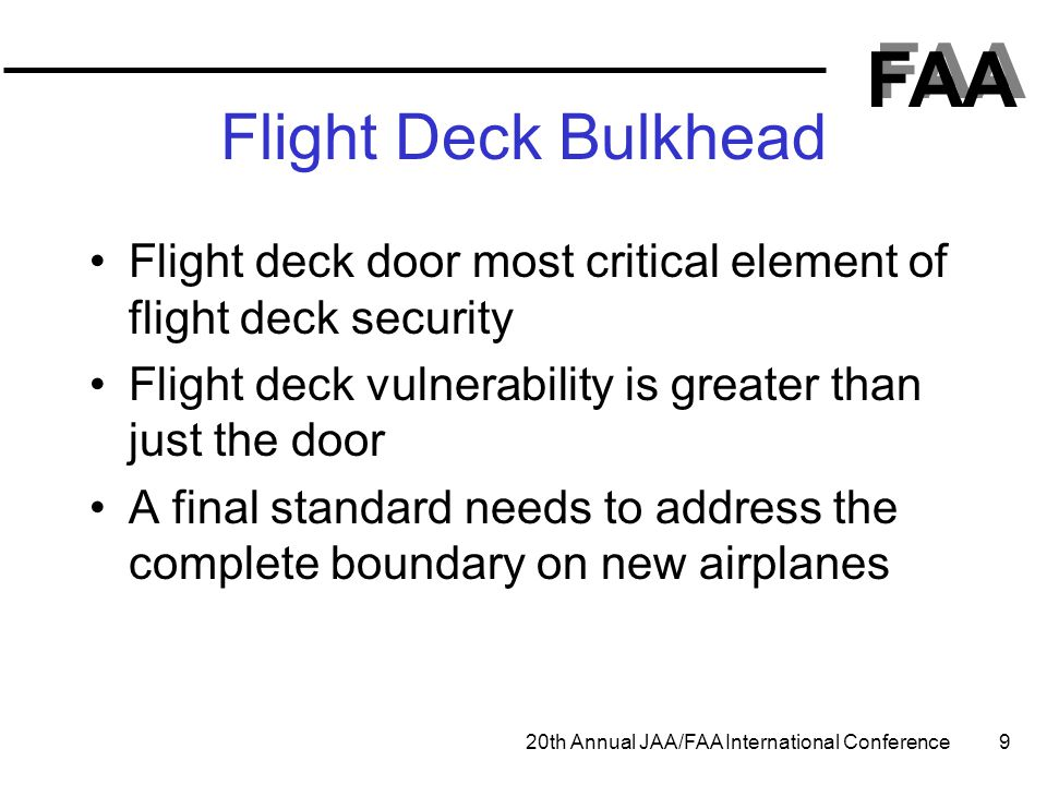 FAA 20th Annual JAA/FAA International Conference 9 Flight Deck Bulkhead Flight deck door most critical element of flight deck security Flight deck vul
