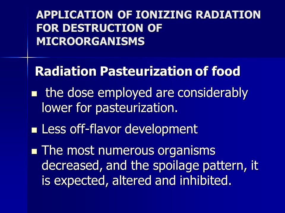 APPLICATION OF IONIZING RADIATION FOR DESTRUCTION OF MICROORGANISMS Radiation Pasteurization of food Radiation Pasteurization of food the dose employed are considerably lower for pasteurization.
