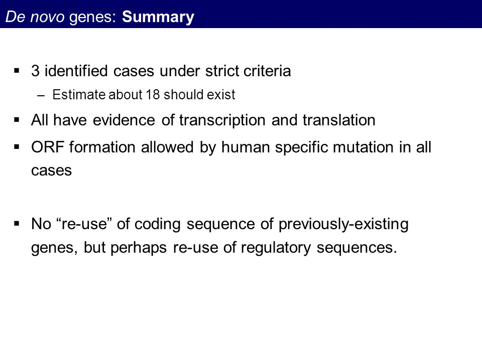 De novo genes: Summary  3 identified cases under strict criteria –Estimate about 18 should exist  All have evidence of transcription and translation