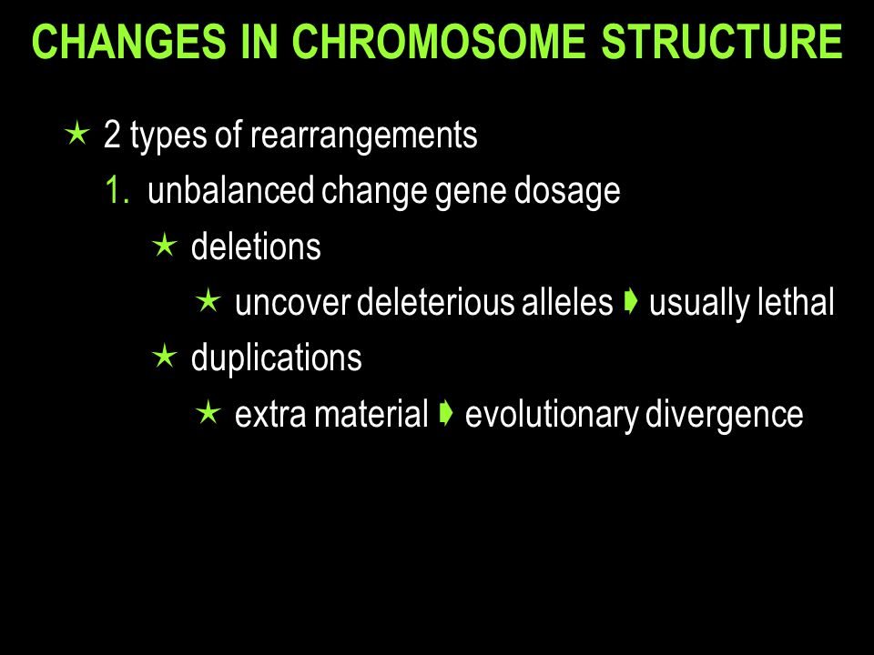 CHANGES IN CHROMOSOME STRUCTURE  2 types of rearrangements 2.balanced change gene dosage  inversions  reduced fertility  reduced recombination in inverted region  translocations  reorganizes linkage  50% sterility fertility  novel linkage of genes on translocated chromosomes