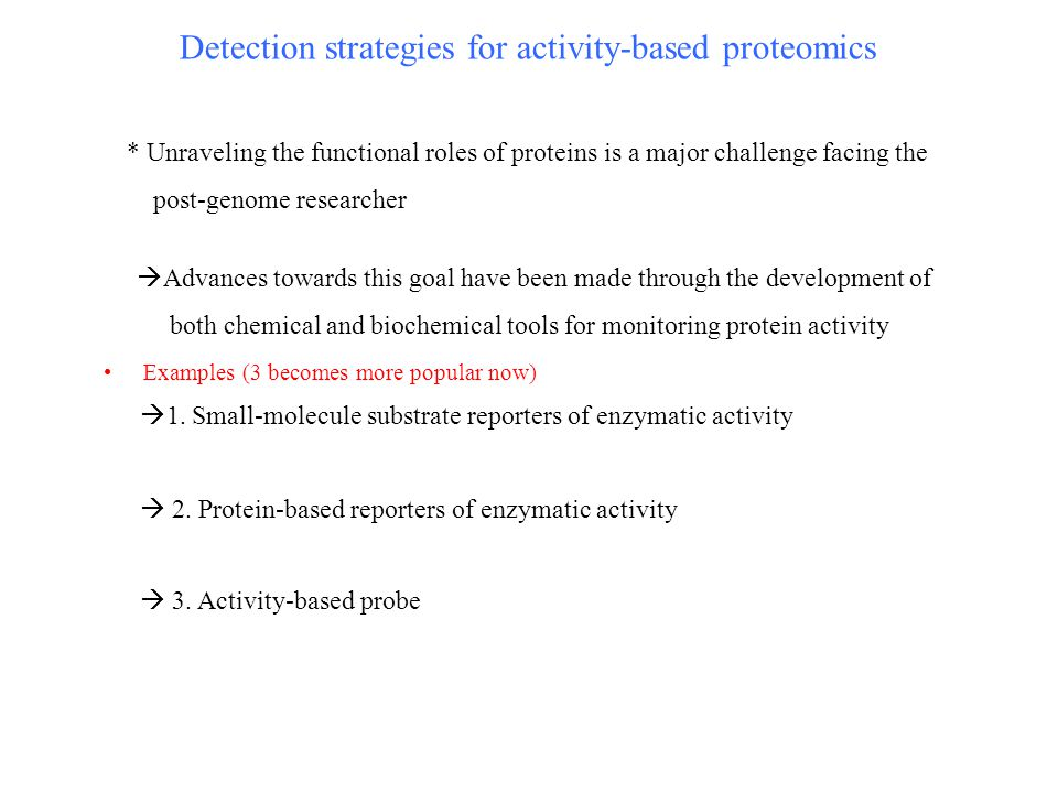 Detection strategies for activity-based proteomics * Unraveling the functional roles of proteins is a major challenge facing the post-genome researcher  Advances towards this goal have been made through the development of both chemical and biochemical tools for monitoring protein activity  1.