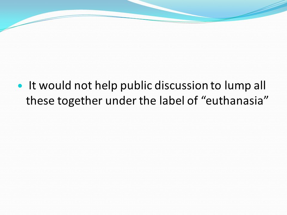 It would not help public discussion to lump all these together under the label of euthanasia