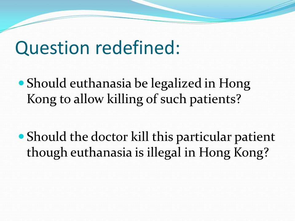 Question redefined: Should euthanasia be legalized in Hong Kong to allow killing of such patients.