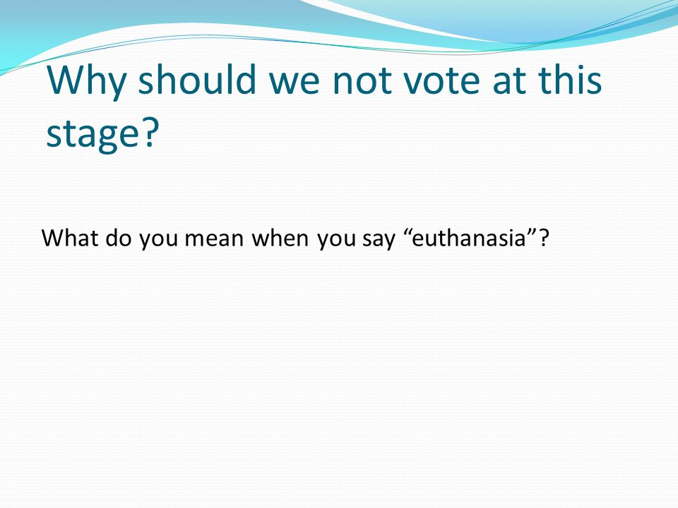 Why should we not vote at this stage What do you mean when you say euthanasia