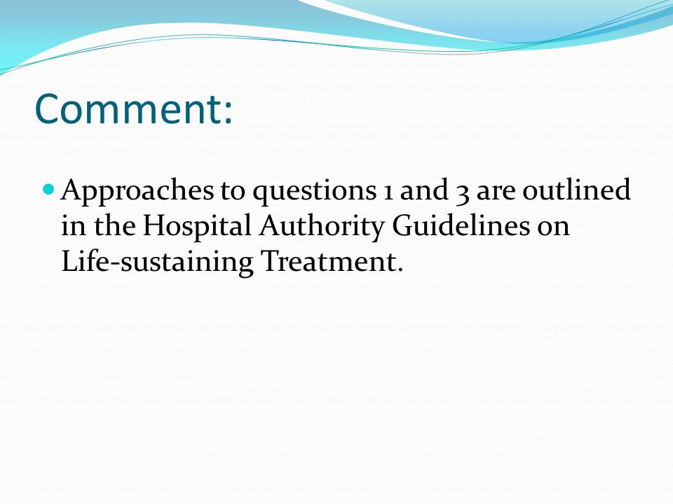Comment: Approaches to questions 1 and 3 are outlined in the Hospital Authority Guidelines on Life-sustaining Treatment.