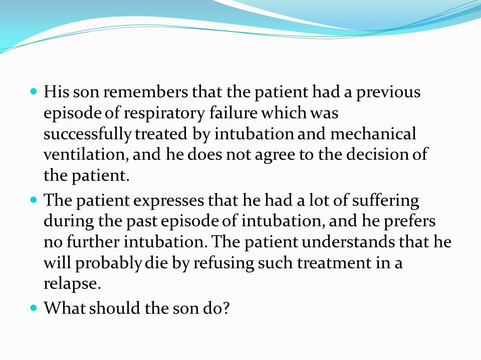 His son remembers that the patient had a previous episode of respiratory failure which was successfully treated by intubation and mechanical ventilation, and he does not agree to the decision of the patient.