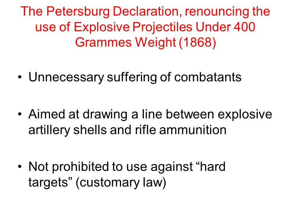 The Petersburg Declaration, renouncing the use of Explosive Projectiles Under 400 Grammes Weight (1868) Unnecessary suffering of combatants Aimed at drawing a line between explosive artillery shells and rifle ammunition Not prohibited to use against hard targets (customary law)