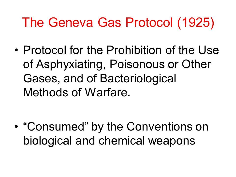 The Geneva Gas Protocol (1925) Protocol for the Prohibition of the Use of Asphyxiating, Poisonous or Other Gases, and of Bacteriological Methods of Warfare.