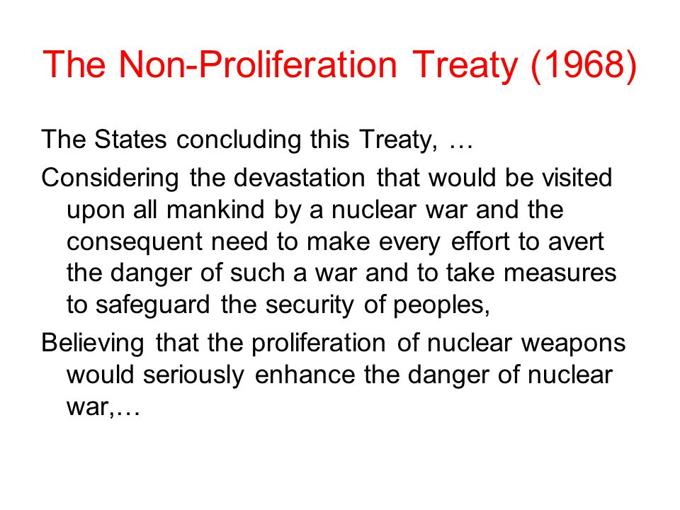 The Non-Proliferation Treaty (1968) The States concluding this Treaty, … Considering the devastation that would be visited upon all mankind by a nuclear war and the consequent need to make every effort to avert the danger of such a war and to take measures to safeguard the security of peoples, Believing that the proliferation of nuclear weapons would seriously enhance the danger of nuclear war,…