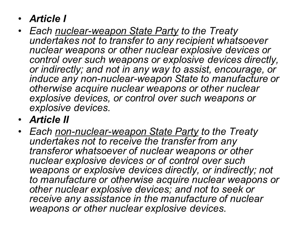 Article I Each nuclear-weapon State Party to the Treaty undertakes not to transfer to any recipient whatsoever nuclear weapons or other nuclear explosive devices or control over such weapons or explosive devices directly, or indirectly; and not in any way to assist, encourage, or induce any non-nuclear-weapon State to manufacture or otherwise acquire nuclear weapons or other nuclear explosive devices, or control over such weapons or explosive devices.