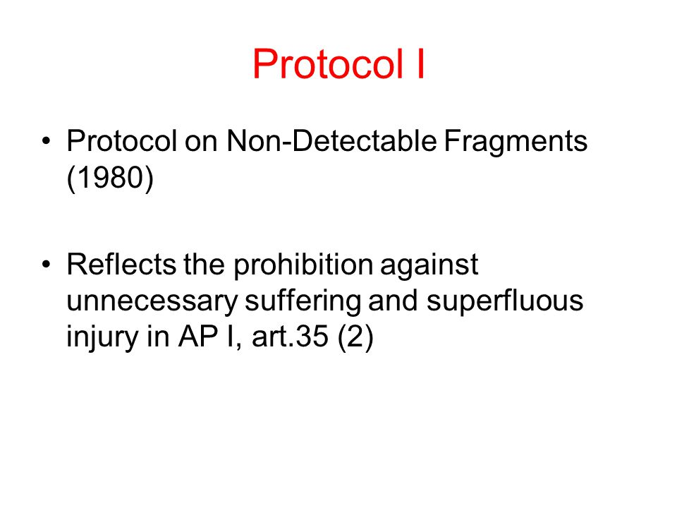 Protocol I Protocol on Non-Detectable Fragments (1980) Reflects the prohibition against unnecessary suffering and superfluous injury in AP I, art.35 (2)