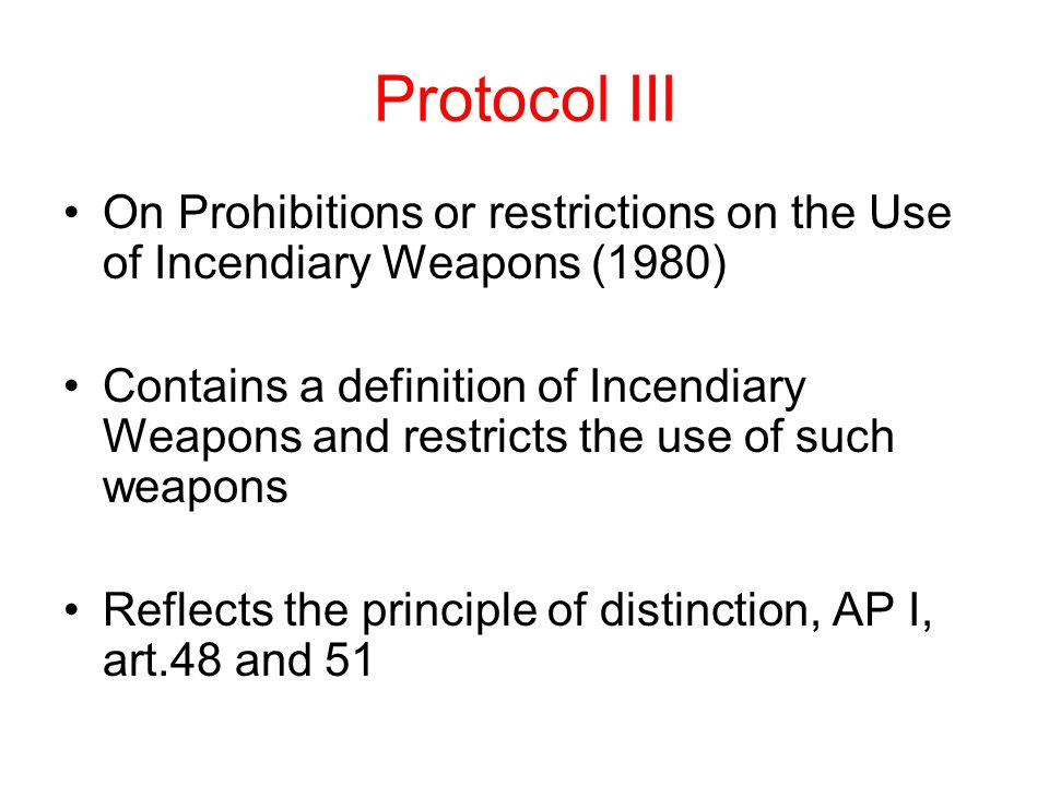 Protocol III On Prohibitions or restrictions on the Use of Incendiary Weapons (1980) Contains a definition of Incendiary Weapons and restricts the use of such weapons Reflects the principle of distinction, AP I, art.48 and 51