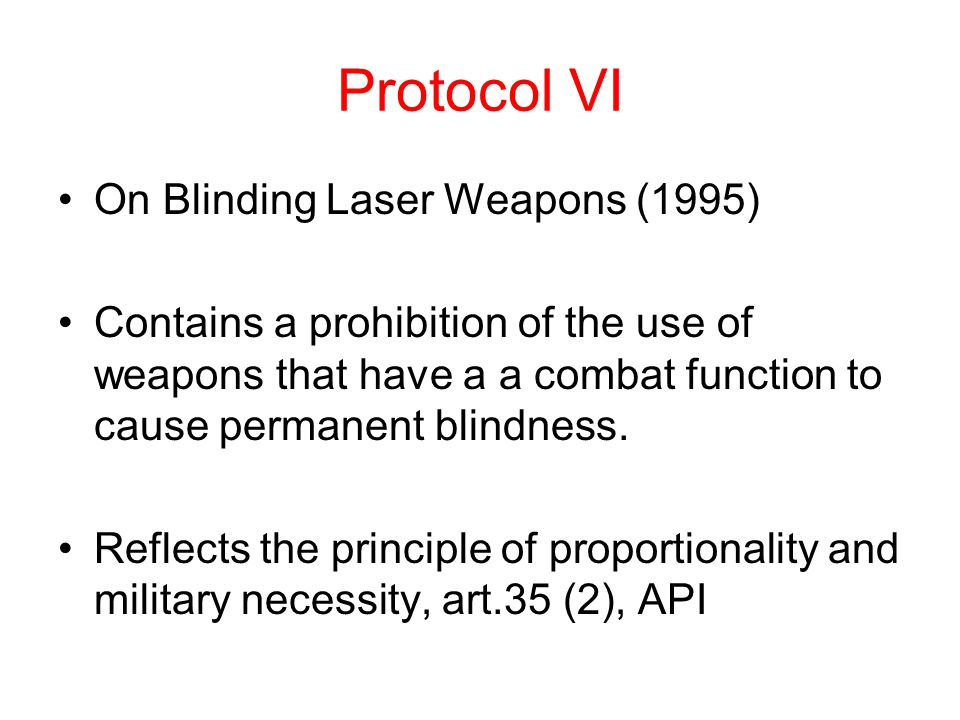Protocol VI On Blinding Laser Weapons (1995) Contains a prohibition of the use of weapons that have a a combat function to cause permanent blindness.