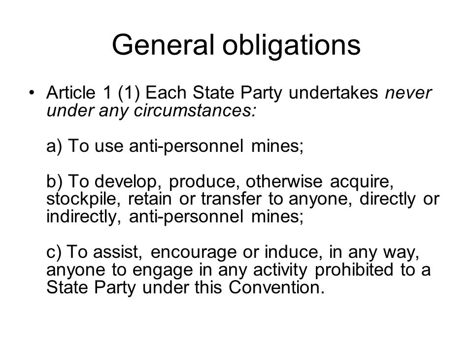 General obligations Article 1 (1) Each State Party undertakes never under any circumstances: a) To use anti-personnel mines; b) To develop, produce, otherwise acquire, stockpile, retain or transfer to anyone, directly or indirectly, anti-personnel mines; c) To assist, encourage or induce, in any way, anyone to engage in any activity prohibited to a State Party under this Convention.