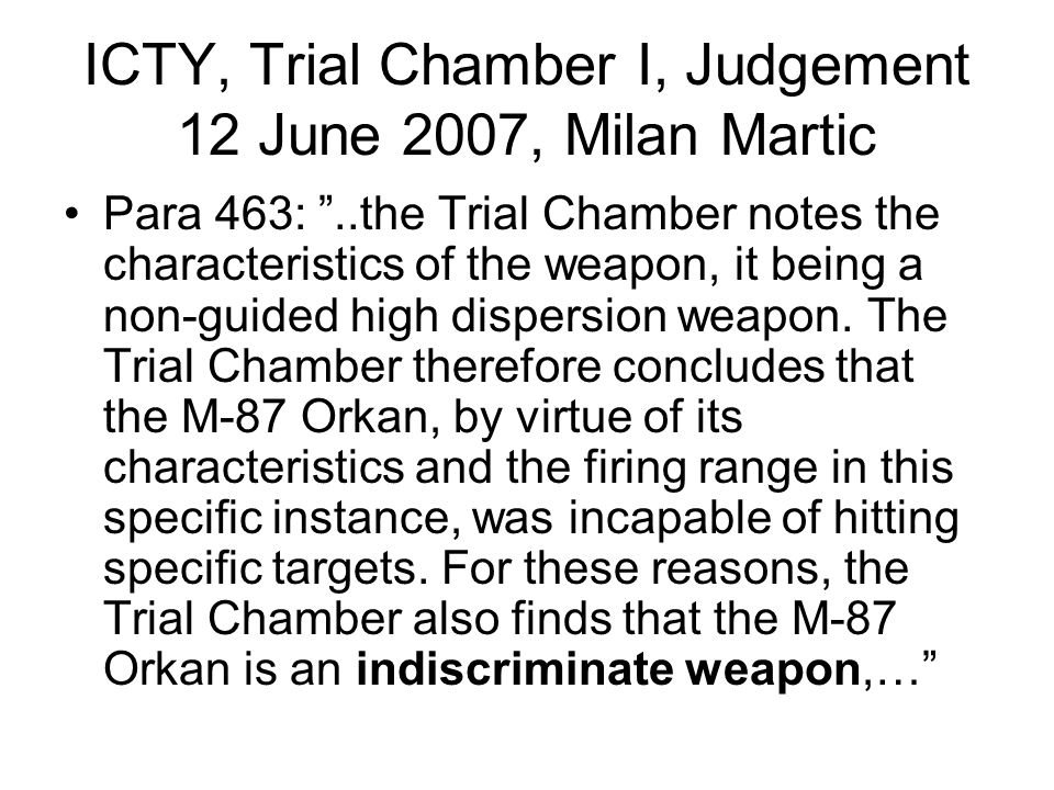ICTY, Trial Chamber I, Judgement 12 June 2007, Milan Martic Para 463: ..the Trial Chamber notes the characteristics of the weapon, it being a non-guided high dispersion weapon.