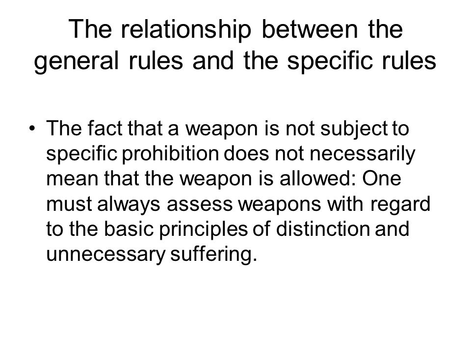 The relationship between the general rules and the specific rules The fact that a weapon is not subject to specific prohibition does not necessarily mean that the weapon is allowed: One must always assess weapons with regard to the basic principles of distinction and unnecessary suffering.