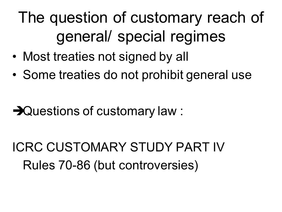 The question of customary reach of general/ special regimes Most treaties not signed by all Some treaties do not prohibit general use  Questions of customary law : ICRC CUSTOMARY STUDY PART IV Rules 70-86 (but controversies)
