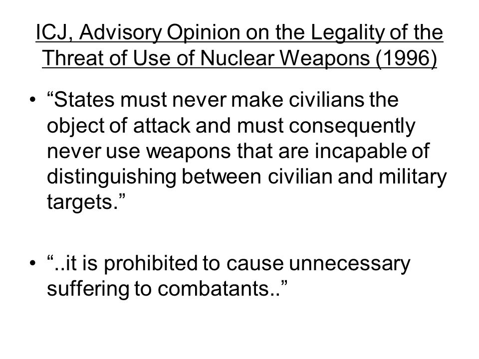 ICJ, Advisory Opinion on the Legality of the Threat of Use of Nuclear Weapons (1996) States must never make civilians the object of attack and must consequently never use weapons that are incapable of distinguishing between civilian and military targets. ..it is prohibited to cause unnecessary suffering to combatants..