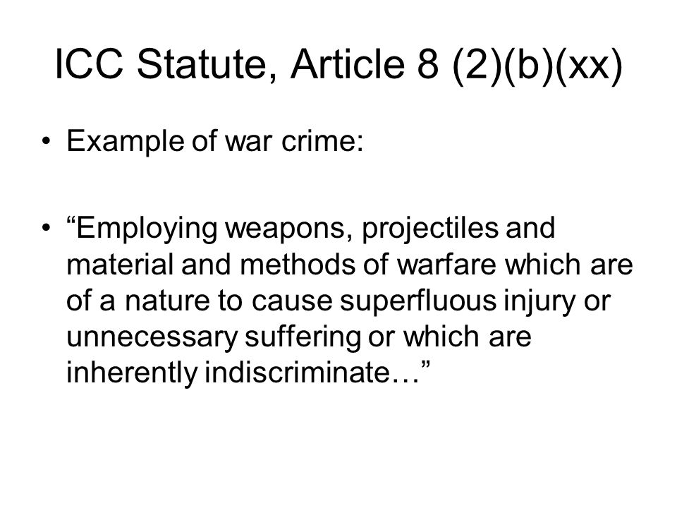 ICC Statute, Article 8 (2)(b)(xx) Example of war crime: Employing weapons, projectiles and material and methods of warfare which are of a nature to cause superfluous injury or unnecessary suffering or which are inherently indiscriminate…
