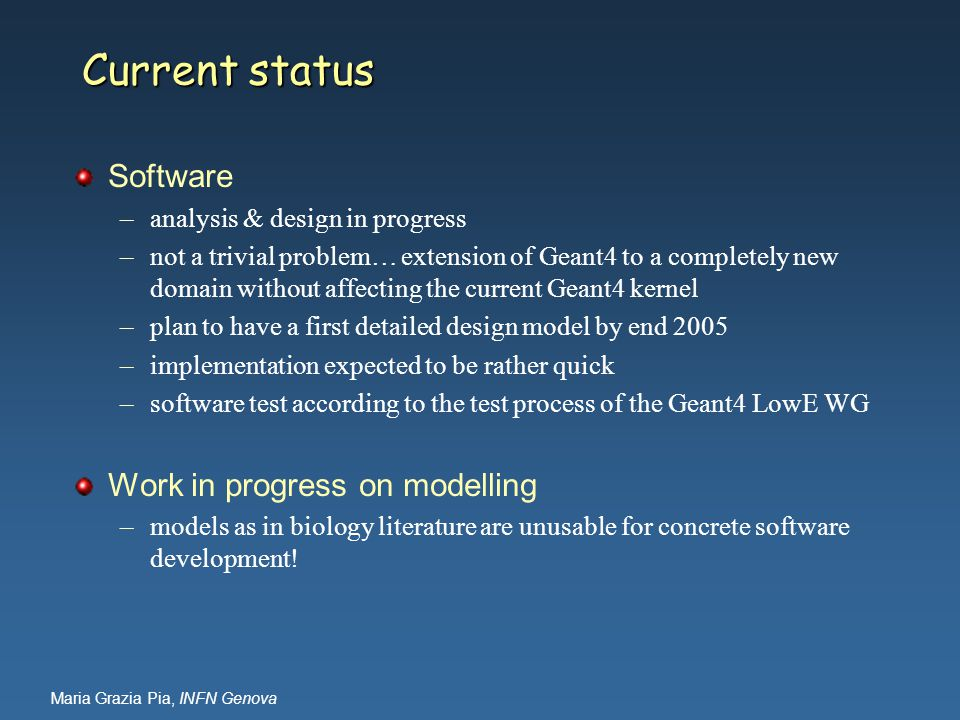 Maria Grazia Pia, INFN Genova Current status Software –analysis & design in progress –not a trivial problem… extension of Geant4 to a completely new domain without affecting the current Geant4 kernel –plan to have a first detailed design model by end 2005 –implementation expected to be rather quick –software test according to the test process of the Geant4 LowE WG Work in progress on modelling –models as in biology literature are unusable for concrete software development!