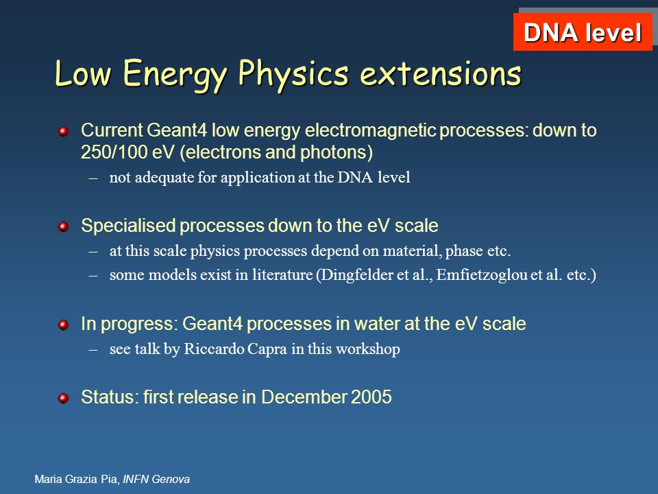 Maria Grazia Pia, INFN Genova Low Energy Physics extensions Current Geant4 low energy electromagnetic processes: down to 250/100 eV (electrons and photons) –not adequate for application at the DNA level Specialised processes down to the eV scale –at this scale physics processes depend on material, phase etc.