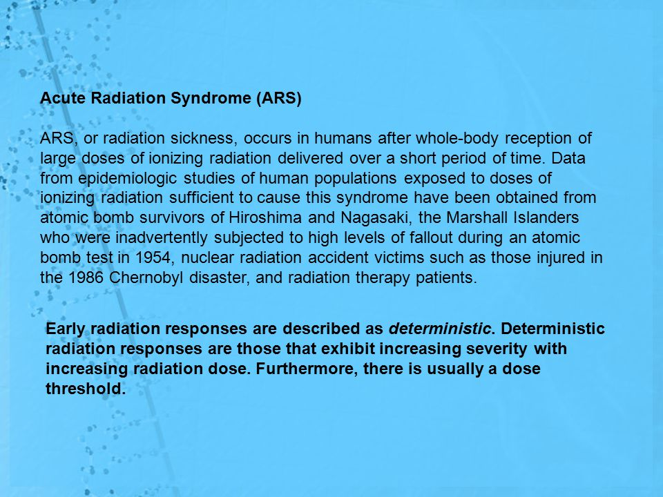 Acute Radiation Syndrome (ARS) ARS, or radiation sickness, occurs in humans after whole-body reception of large doses of ionizing radiation delivered over a short period of time.