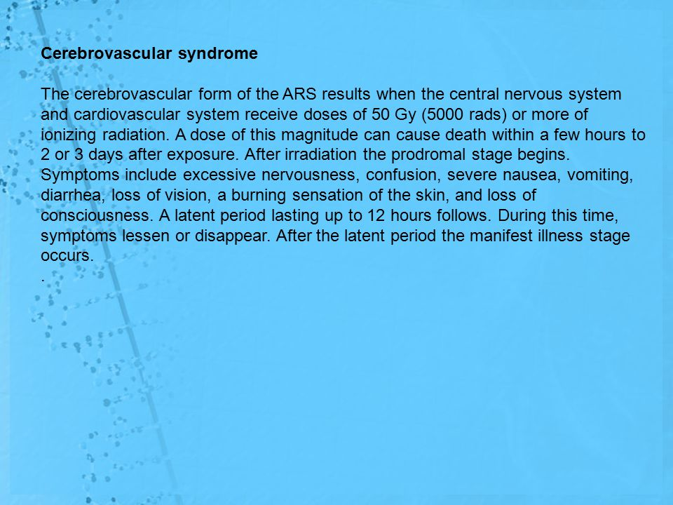 Cerebrovascular syndrome The cerebrovascular form of the ARS results when the central nervous system and cardiovascular system receive doses of 50 Gy (5000 rads) or more of ionizing radiation.