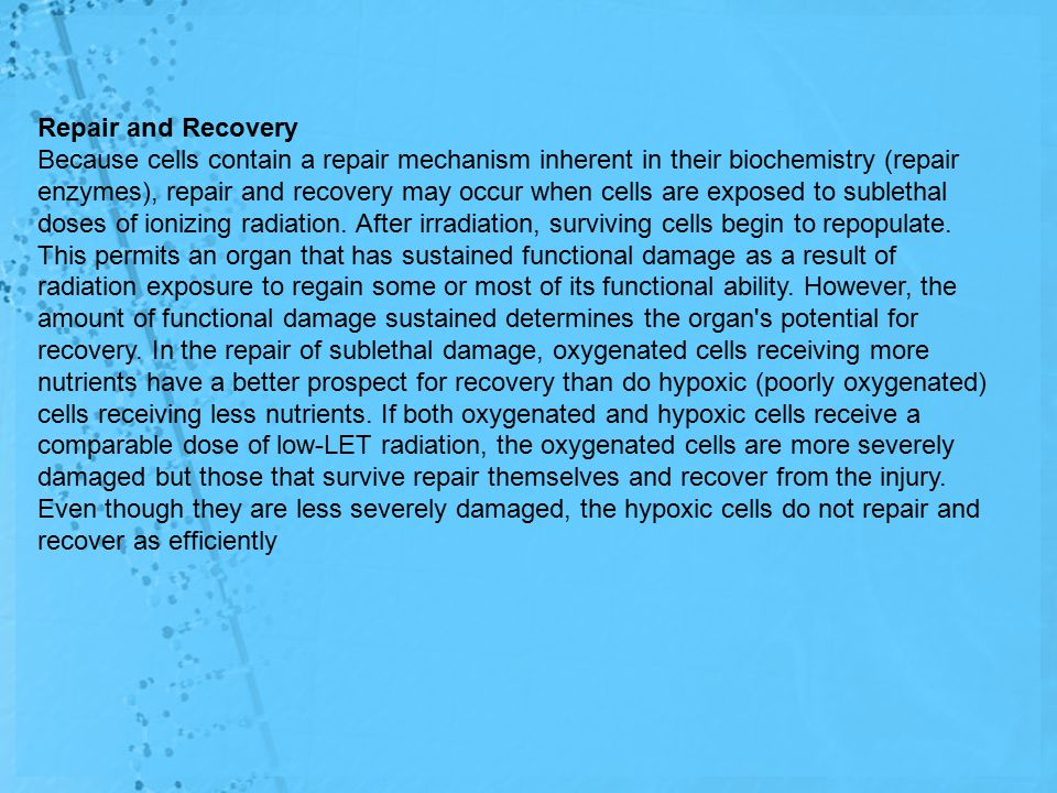 Repair and Recovery Because cells contain a repair mechanism inherent in their biochemistry (repair enzymes), repair and recovery may occur when cells are exposed to sublethal doses of ionizing radiation.