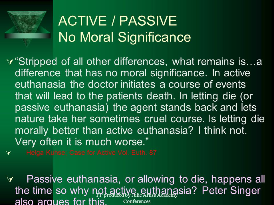 PP produced by Julie Arliss Academy Conferences ACTIVE / PASSIVE No Moral Significance  Stripped of all other differences, what remains is…a difference that has no moral significance.