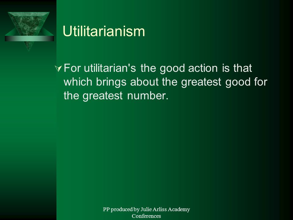 PP produced by Julie Arliss Academy Conferences Utilitarianism  For utilitarian s the good action is that which brings about the greatest good for the greatest number.