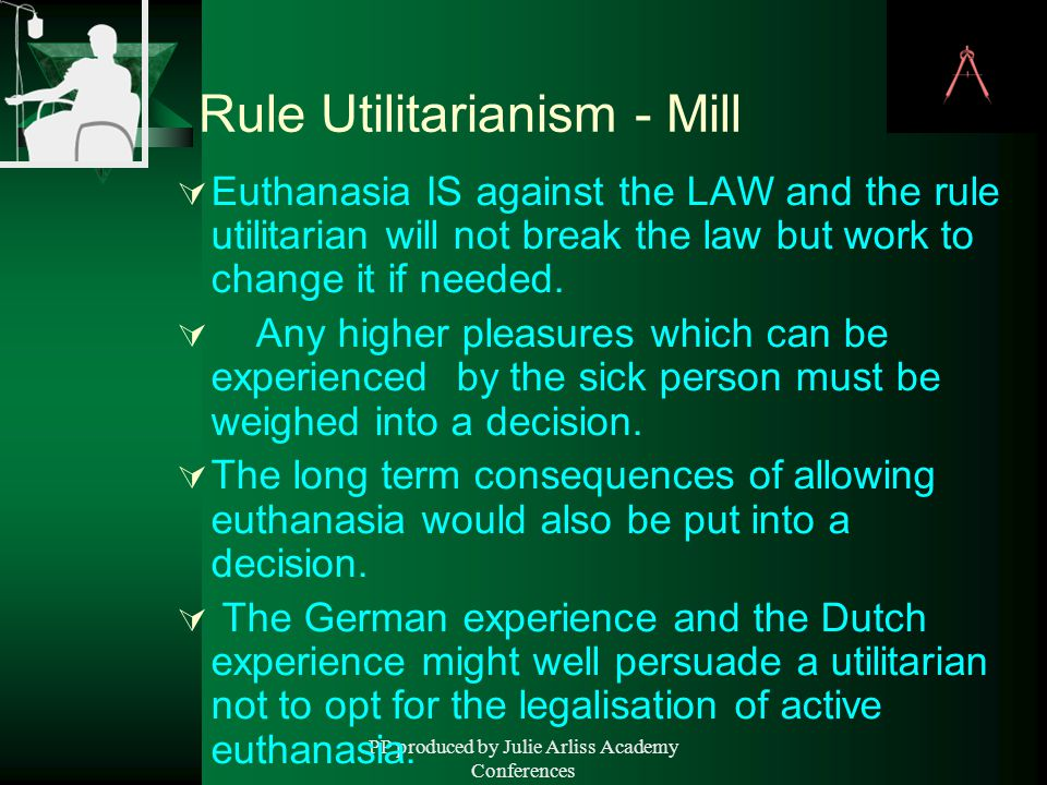 PP produced by Julie Arliss Academy Conferences Rule Utilitarianism - Mill  Euthanasia IS against the LAW and the rule utilitarian will not break the law but work to change it if needed.