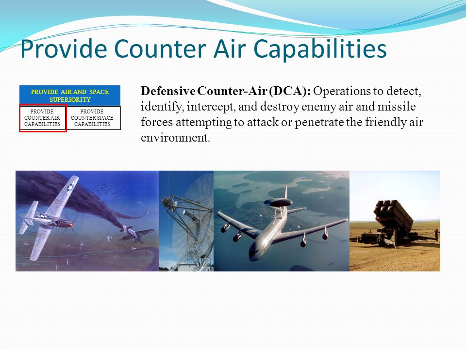 Defensive Counter-Air (DCA): Operations to detect, identify, intercept, and destroy enemy air and missile forces attempting to attack or penetrate the friendly air environment.
