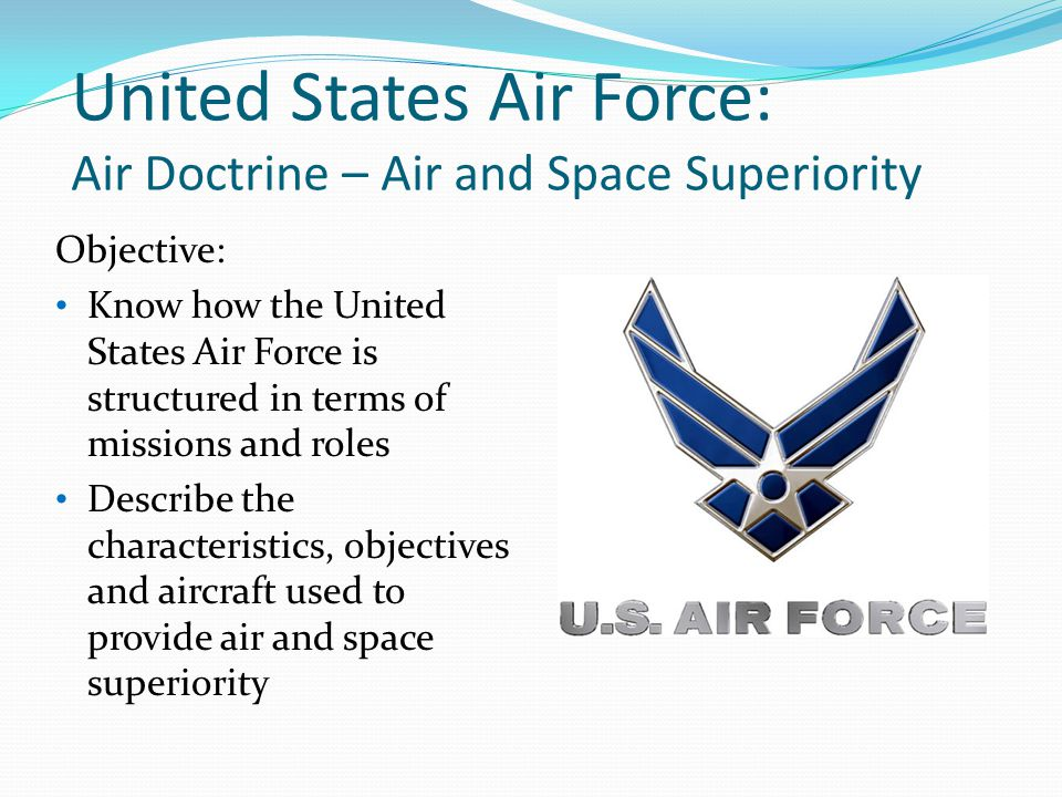 United States Air Force: Air Doctrine – Air and Space Superiority Objective: Know how the United States Air Force is structured in terms of missions and roles Describe the characteristics, objectives and aircraft used to provide air and space superiority
