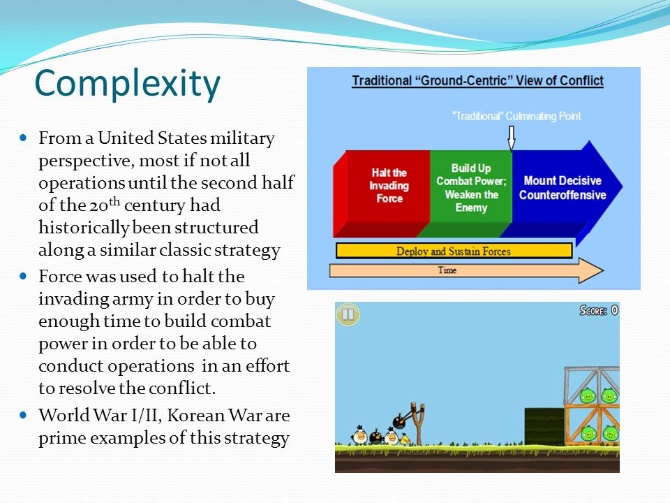 Complexity From a United States military perspective, most if not all operations until the second half of the 20 th century had historically been structured along a similar classic strategy Force was used to halt the invading army in order to buy enough time to build combat power in order to be able to conduct operations in an effort to resolve the conflict.