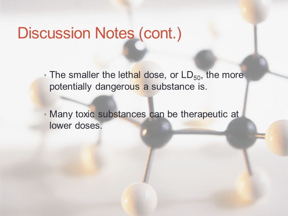 Discussion Notes (cont.) The smaller the lethal dose, or LD 50, the more potentially dangerous a substance is. Many toxic substances can be therapeuti