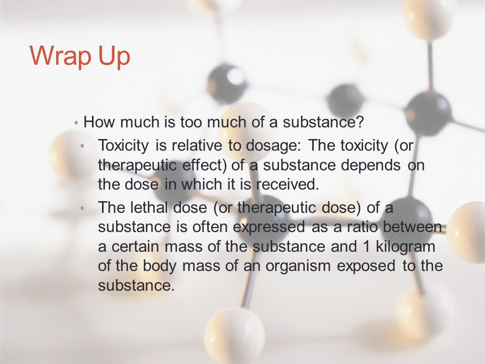 Wrap Up How much is too much of a substance? Toxicity is relative to dosage: The toxicity (or therapeutic effect) of a substance depends on the dose i
