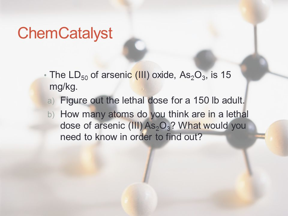 ChemCatalyst The LD 50 of arsenic (III) oxide, As 2 O 3, is 15 mg/kg. a) Figure out the lethal dose for a 150 lb adult. b) How many atoms do you think