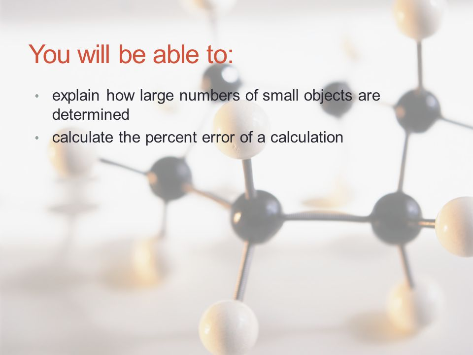 You will be able to: explain how large numbers of small objects are determined calculate the percent error of a calculation