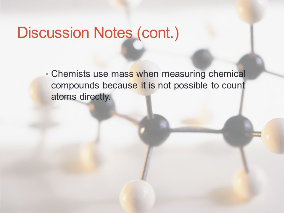 Discussion Notes (cont.) Chemists use mass when measuring chemical compounds because it is not possible to count atoms directly.